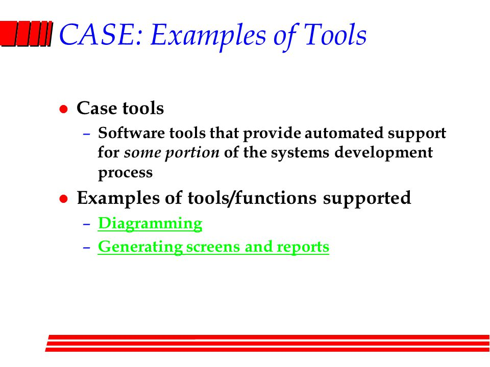 CASE: Examples of Tools l Case tools – Software tools that provide automated support for some portion of the systems development process l Examples of