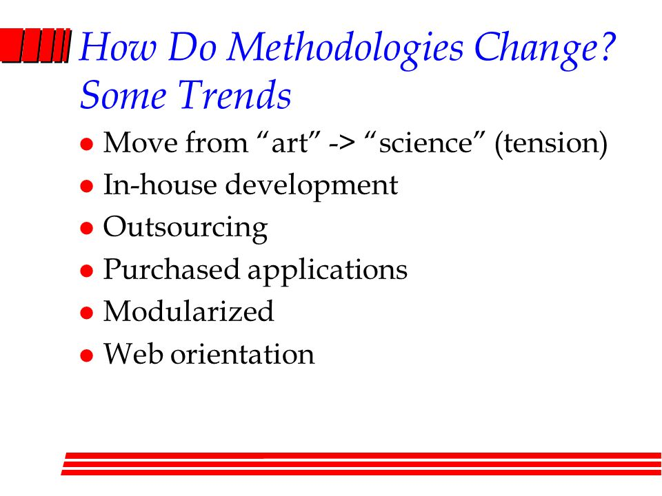 "How Do Methodologies Change? Some Trends l Move from ""art"" -> ""science"" (tension) l In-house development l Outsourcing l Purchased applications l Modu"