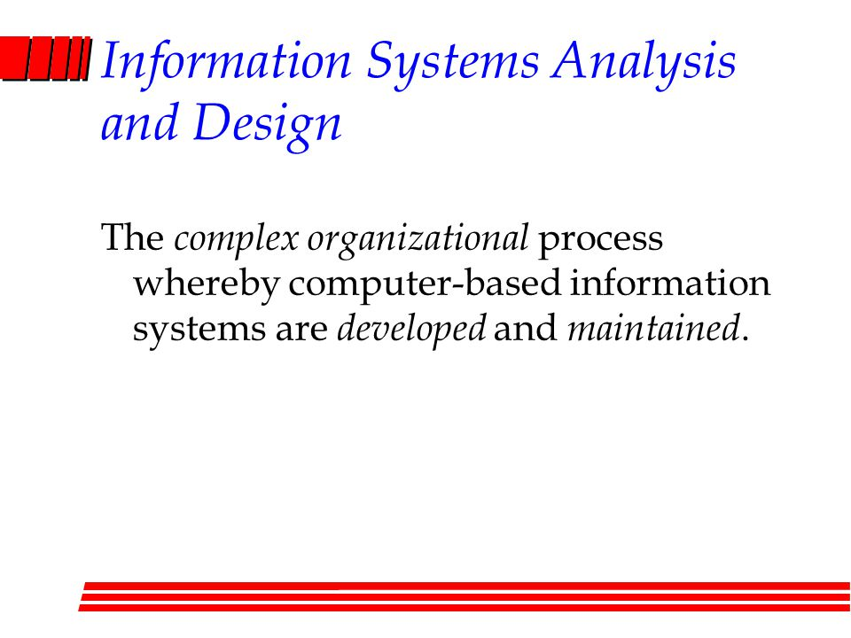 Information Systems Analysis and Design The complex organizational process whereby computer-based information systems are developed and maintained.