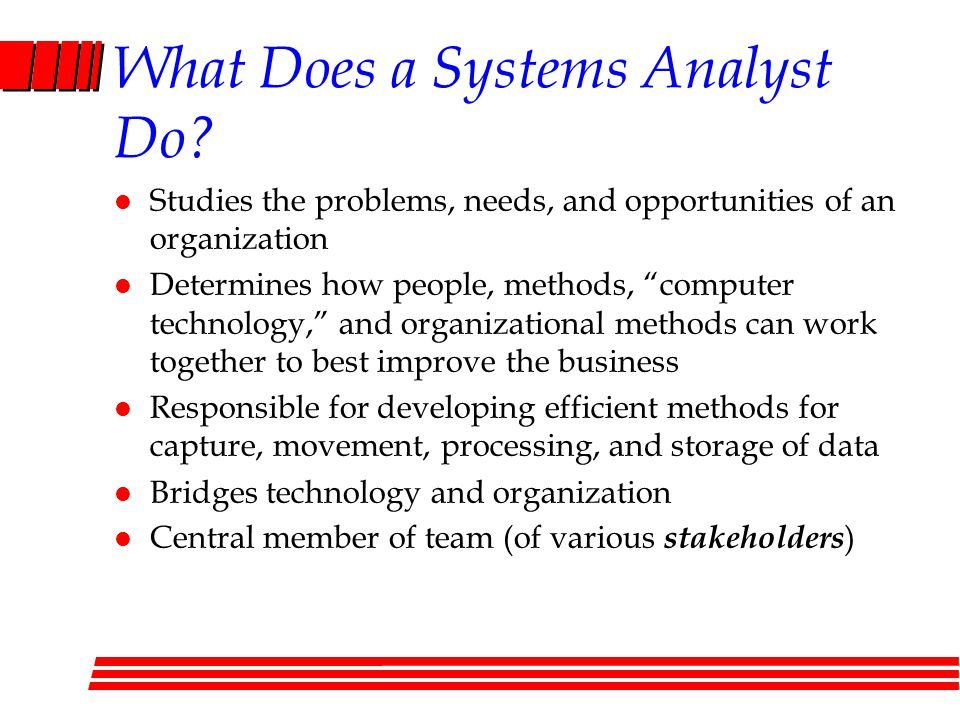 "What Does a Systems Analyst Do? l Studies the problems, needs, and opportunities of an organization l Determines how people, methods, ""computer techno"