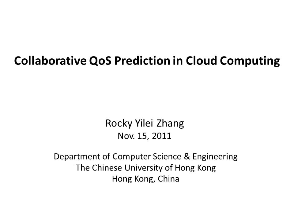 Collaborative QoS Prediction in Cloud Computing Department of Computer Science & Engineering The Chinese University of Hong Kong Hong Kong, China Rocky Yilei Zhang Nov.