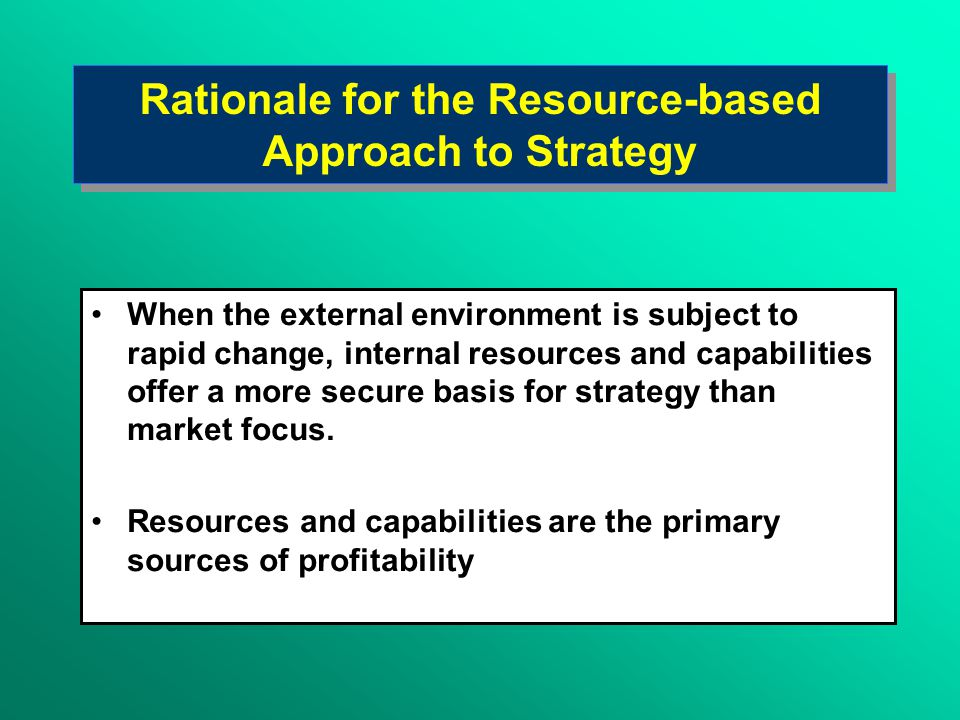 Rationale for the Resource-based Approach to Strategy When the external environment is subject to rapid change, internal resources and capabilities offer a more secure basis for strategy than market focus.