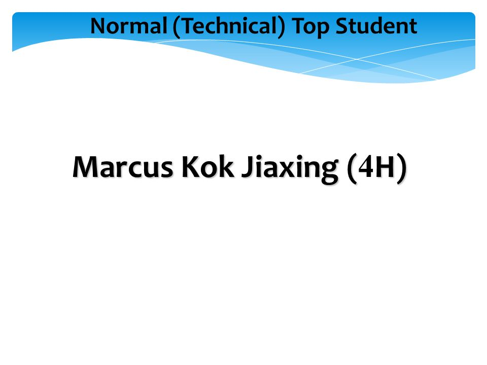 Normal (Technical) Top Student Marcus Kok Jiaxing (H) Marcus Kok Jiaxing ( 4 H)