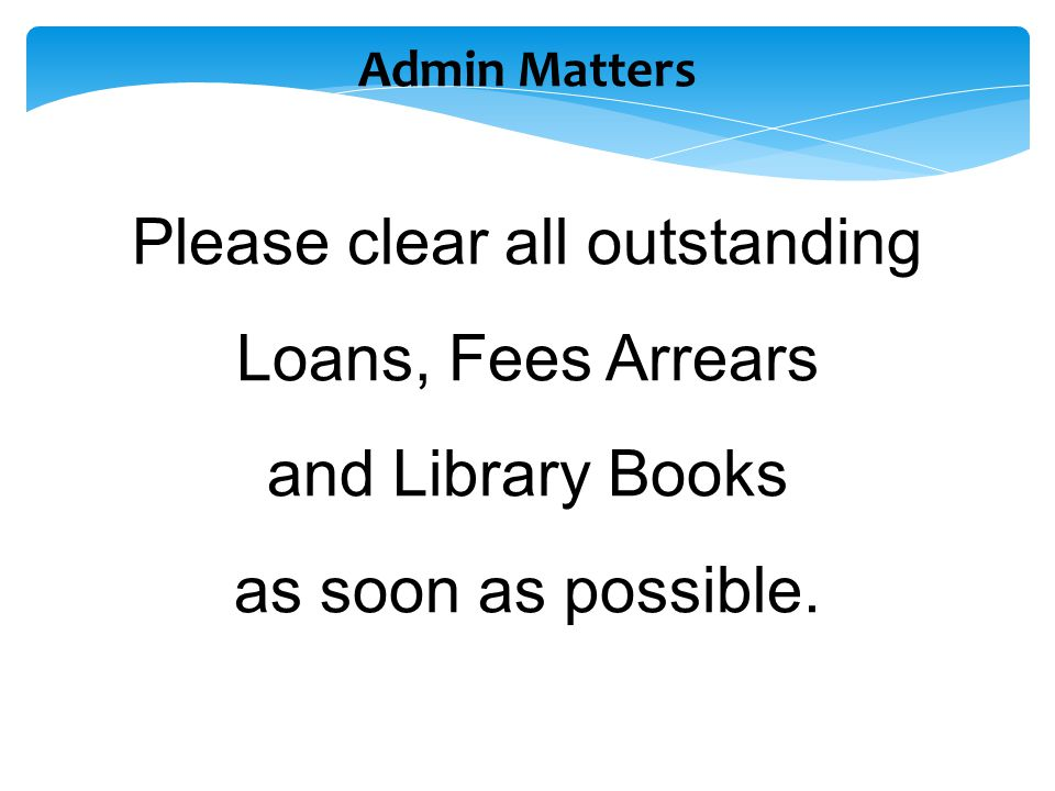 Admin Matters Please clear all outstanding Loans, Fees Arrears and Library Books as soon as possible.