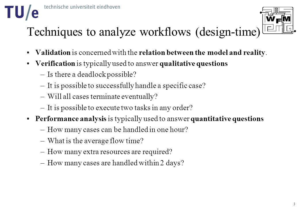 3 Techniques to analyze workflows (design-time) Validation is concerned with the relation between the model and reality.