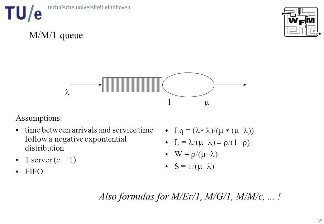 39 M/M/1 queue  1 Lq = (  L =  W =  S =  Assumptions: time between arrivals and service time follow a negative expontential distribution 1 server (c = 1) FIFO Also formulas for M/Er/1, M/G/1, M/M/c,...
