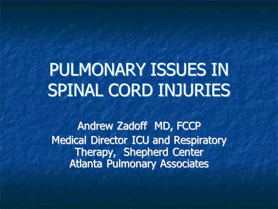 PULMONARY ISSUES IN SPINAL CORD INJURIES Andrew Zadoff MD, FCCP Medical Director ICU and Respiratory Therapy, Shepherd Center Atlanta Pulmonary Associates