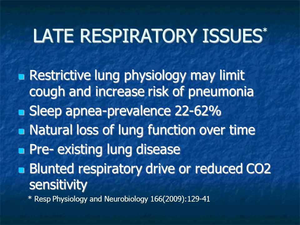 LATE RESPIRATORY ISSUES * Restrictive lung physiology may limit cough and increase risk of pneumonia Restrictive lung physiology may limit cough and increase risk of pneumonia Sleep apnea-prevalence 22-62% Sleep apnea-prevalence 22-62% Natural loss of lung function over time Natural loss of lung function over time Pre- existing lung disease Pre- existing lung disease Blunted respiratory drive or reduced CO2 sensitivity Blunted respiratory drive or reduced CO2 sensitivity * Resp Physiology and Neurobiology 166(2009):129-41