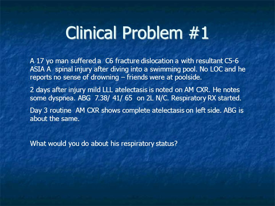 Clinical Problem #1 A 17 yo man suffered a C6 fracture dislocation a with resultant C5-6 ASIA A spinal injury after diving into a swimming pool.