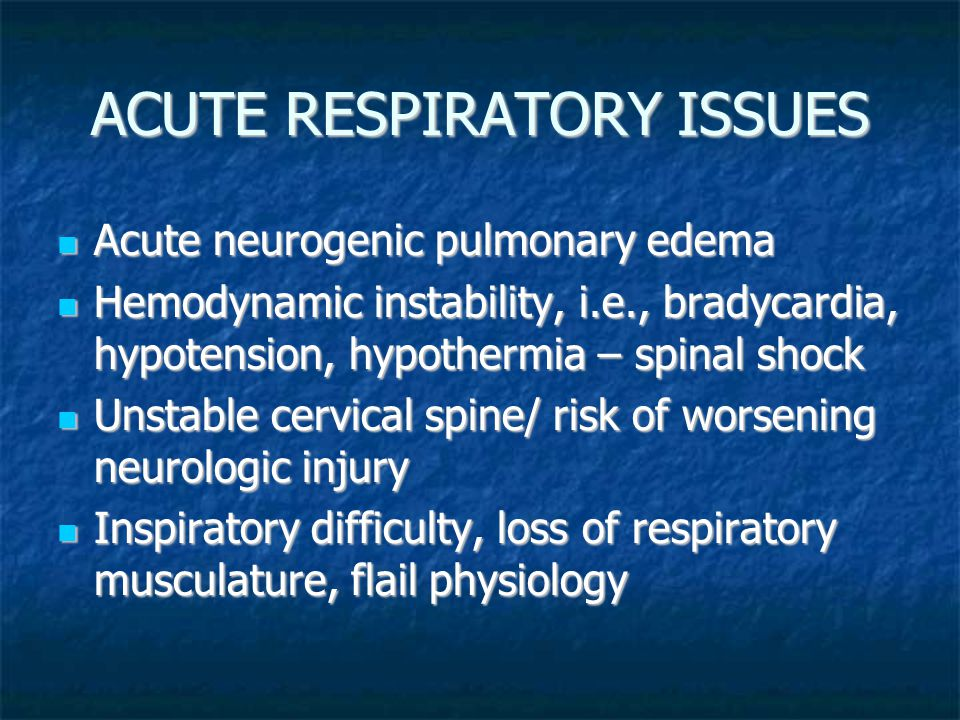 ACUTE RESPIRATORY ISSUES Acute neurogenic pulmonary edema Acute neurogenic pulmonary edema Hemodynamic instability, i.e., bradycardia, hypotension, hypothermia – spinal shock Hemodynamic instability, i.e., bradycardia, hypotension, hypothermia – spinal shock Unstable cervical spine/ risk of worsening neurologic injury Unstable cervical spine/ risk of worsening neurologic injury Inspiratory difficulty, loss of respiratory musculature, flail physiology Inspiratory difficulty, loss of respiratory musculature, flail physiology