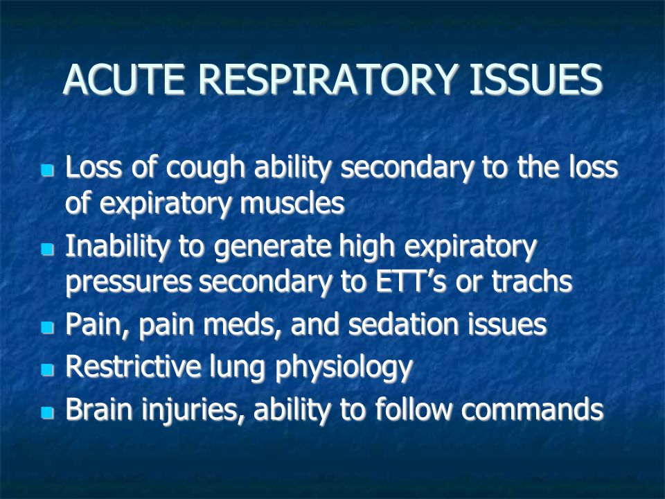 ACUTE RESPIRATORY ISSUES Loss of cough ability secondary to the loss of expiratory muscles Loss of cough ability secondary to the loss of expiratory muscles Inability to generate high expiratory pressures secondary to ETT's or trachs Inability to generate high expiratory pressures secondary to ETT's or trachs Pain, pain meds, and sedation issues Pain, pain meds, and sedation issues Restrictive lung physiology Restrictive lung physiology Brain injuries, ability to follow commands Brain injuries, ability to follow commands