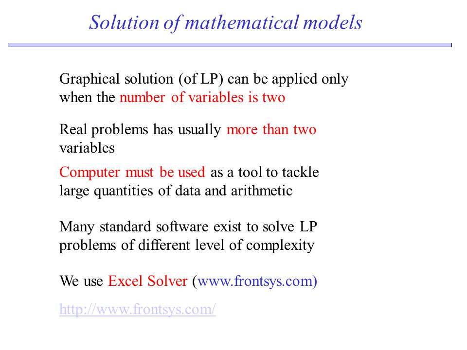 Solution of mathematical models We use Excel Solver (www.frontsys.com) http://www.frontsys.com/ Graphical solution (of LP) can be applied only when the number of variables is two Real problems has usually more than two variables Many standard software exist to solve LP problems of different level of complexity Computer must be used as a tool to tackle large quantities of data and arithmetic