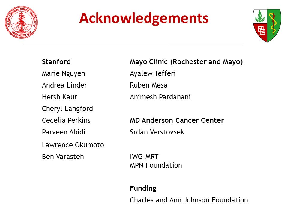 Acknowledgements StanfordMayo Clinic (Rochester and Mayo) Marie NguyenAyalew Tefferi Andrea LinderRuben Mesa Hersh KaurAnimesh Pardanani Cheryl Langford Cecelia PerkinsMD Anderson Cancer Center Parveen AbidiSrdan Verstovsek Lawrence Okumoto Ben VarastehIWG-MRT MPN Foundation Funding Charles and Ann Johnson Foundation