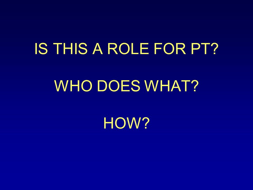 IS THIS A ROLE FOR PT? WHO DOES WHAT? HOW?