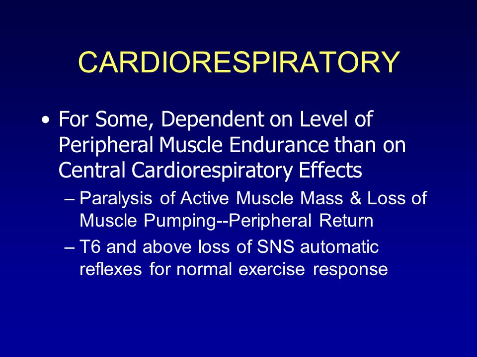 CARDIORESPIRATORY For Some, Dependent on Level of Peripheral Muscle Endurance than on Central Cardiorespiratory Effects –Paralysis of Active Muscle Mass & Loss of Muscle Pumping--Peripheral Return –T6 and above loss of SNS automatic reflexes for normal exercise response