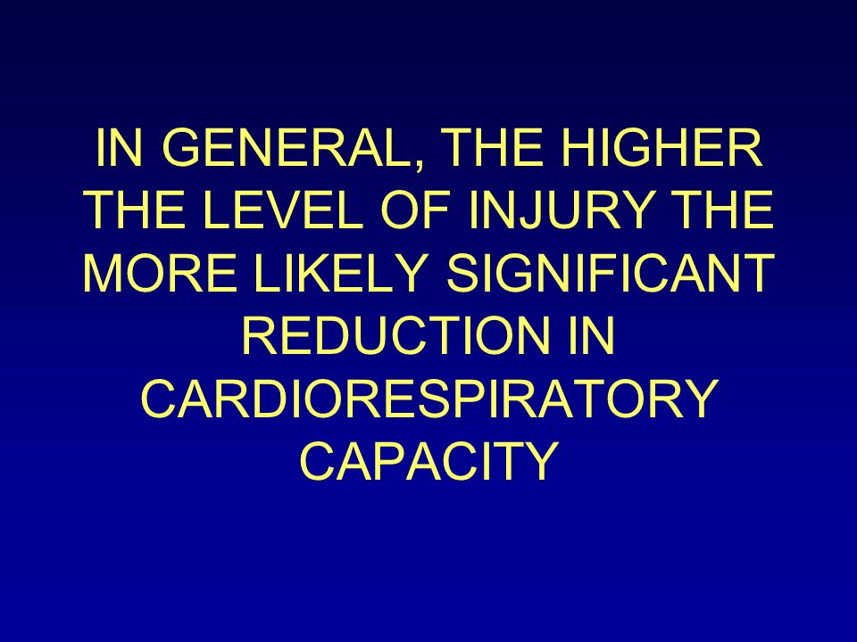 IN GENERAL, THE HIGHER THE LEVEL OF INJURY THE MORE LIKELY SIGNIFICANT REDUCTION IN CARDIORESPIRATORY CAPACITY