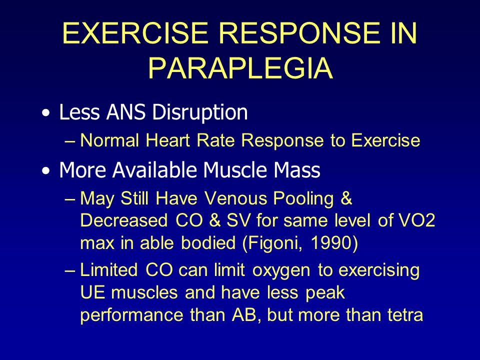 EXERCISE RESPONSE IN PARAPLEGIA Less ANS Disruption –Normal Heart Rate Response to Exercise More Available Muscle Mass –May Still Have Venous Pooling & Decreased CO & SV for same level of VO2 max in able bodied (Figoni, 1990) –Limited CO can limit oxygen to exercising UE muscles and have less peak performance than AB, but more than tetra