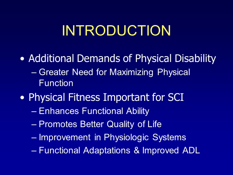 INTRODUCTION Additional Demands of Physical Disability –Greater Need for Maximizing Physical Function Physical Fitness Important for SCI –Enhances Functional Ability –Promotes Better Quality of Life –Improvement in Physiologic Systems –Functional Adaptations & Improved ADL