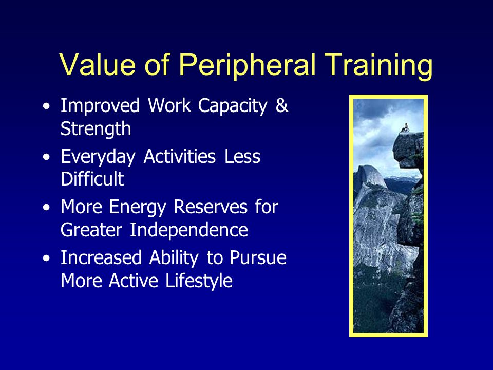 Value of Peripheral Training Improved Work Capacity & Strength Everyday Activities Less Difficult More Energy Reserves for Greater Independence Increased Ability to Pursue More Active Lifestyle