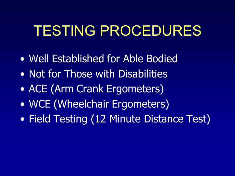 TESTING PROCEDURES Well Established for Able Bodied Not for Those with Disabilities ACE (Arm Crank Ergometers) WCE (Wheelchair Ergometers) Field Testing (12 Minute Distance Test)