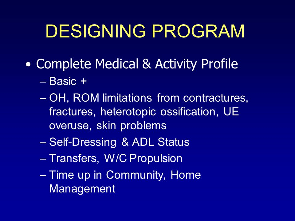 DESIGNING PROGRAM Complete Medical & Activity Profile –Basic + –OH, ROM limitations from contractures, fractures, heterotopic ossification, UE overuse, skin problems –Self-Dressing & ADL Status –Transfers, W/C Propulsion –Time up in Community, Home Management