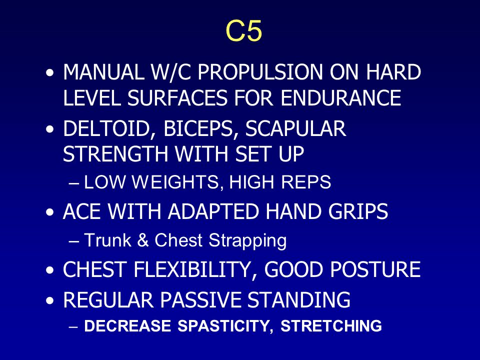 C5 MANUAL W/C PROPULSION ON HARD LEVEL SURFACES FOR ENDURANCE DELTOID, BICEPS, SCAPULAR STRENGTH WITH SET UP –LOW WEIGHTS, HIGH REPS ACE WITH ADAPTED HAND GRIPS –Trunk & Chest Strapping CHEST FLEXIBILITY, GOOD POSTURE REGULAR PASSIVE STANDING –DECREASE SPASTICITY, STRETCHING
