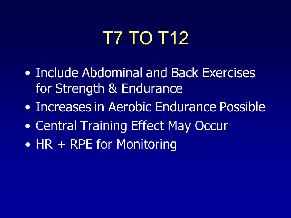 T7 TO T12 Include Abdominal and Back Exercises for Strength & Endurance Increases in Aerobic Endurance Possible Central Training Effect May Occur HR + RPE for Monitoring