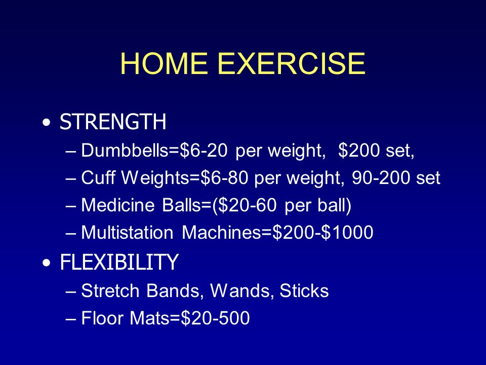 HOME EXERCISE STRENGTH –Dumbbells=$6-20 per weight, $200 set, –Cuff Weights=$6-80 per weight, 90-200 set –Medicine Balls=($20-60 per ball) –Multistation Machines=$200-$1000 FLEXIBILITY –Stretch Bands, Wands, Sticks –Floor Mats=$20-500