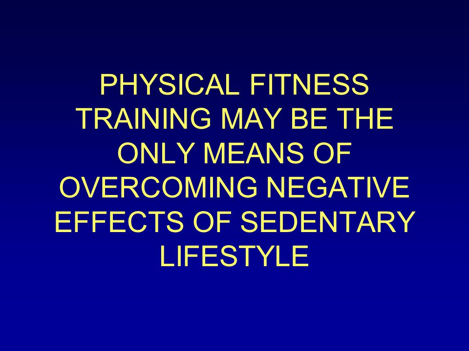 PHYSICAL FITNESS TRAINING MAY BE THE ONLY MEANS OF OVERCOMING NEGATIVE EFFECTS OF SEDENTARY LIFESTYLE