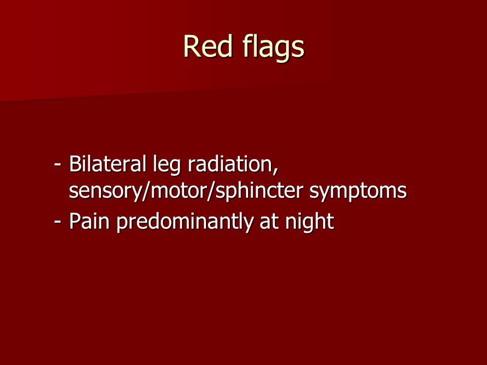 Red flags -Bilateral leg radiation, sensory/motor/sphincter symptoms -Pain predominantly at night