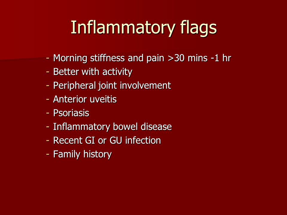 Inflammatory flags -Morning stiffness and pain >30 mins -1 hr -Better with activity -Peripheral joint involvement -Anterior uveitis -Psoriasis -Inflammatory bowel disease -Recent GI or GU infection -Family history