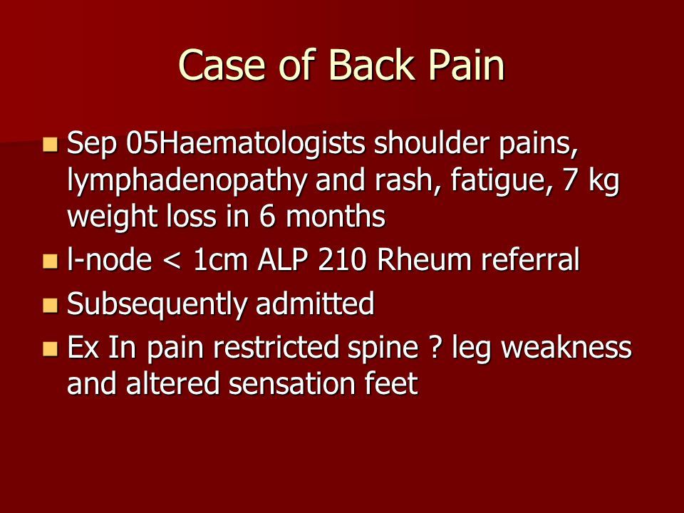 Case of Back Pain Sep 05Haematologists shoulder pains, lymphadenopathy and rash, fatigue, 7 kg weight loss in 6 months Sep 05Haematologists shoulder pains, lymphadenopathy and rash, fatigue, 7 kg weight loss in 6 months l-node < 1cm ALP 210 Rheum referral l-node < 1cm ALP 210 Rheum referral Subsequently admitted Subsequently admitted Ex In pain restricted spine .