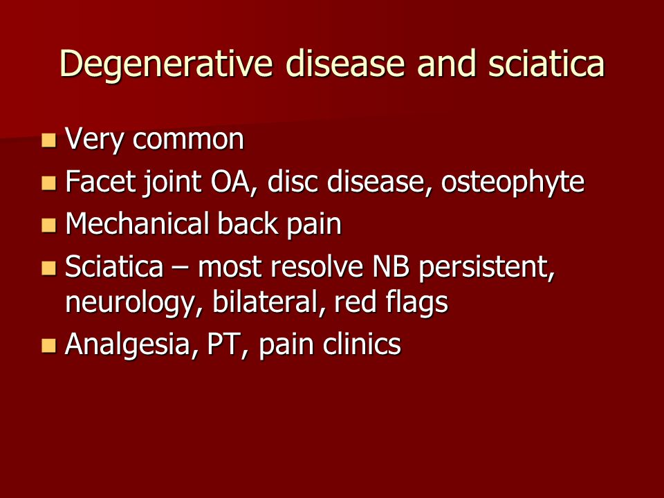 Degenerative disease and sciatica Very common Very common Facet joint OA, disc disease, osteophyte Facet joint OA, disc disease, osteophyte Mechanical back pain Mechanical back pain Sciatica – most resolve NB persistent, neurology, bilateral, red flags Sciatica – most resolve NB persistent, neurology, bilateral, red flags Analgesia, PT, pain clinics Analgesia, PT, pain clinics
