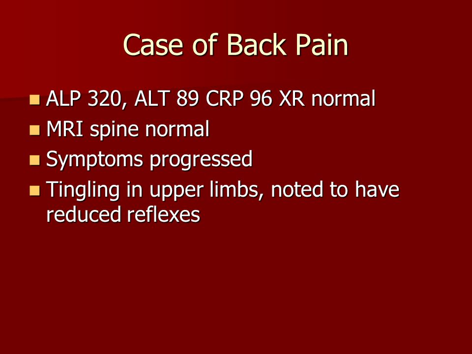 Case of Back Pain ALP 320, ALT 89 CRP 96 XR normal ALP 320, ALT 89 CRP 96 XR normal MRI spine normal MRI spine normal Symptoms progressed Symptoms progressed Tingling in upper limbs, noted to have reduced reflexes Tingling in upper limbs, noted to have reduced reflexes