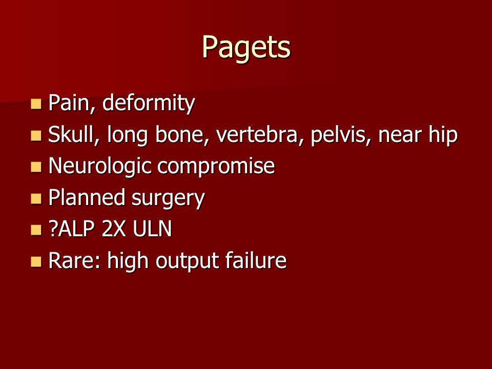 Pagets Pain, deformity Pain, deformity Skull, long bone, vertebra, pelvis, near hip Skull, long bone, vertebra, pelvis, near hip Neurologic compromise Neurologic compromise Planned surgery Planned surgery ?ALP 2X ULN ?ALP 2X ULN Rare: high output failure Rare: high output failure