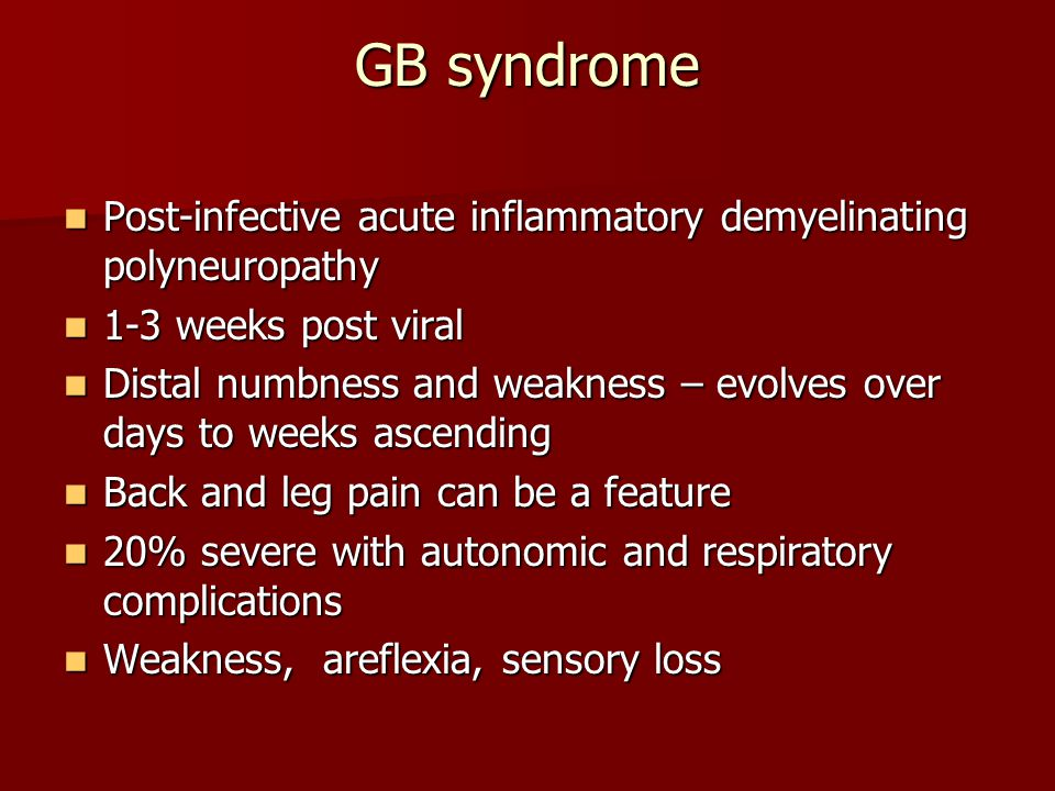 GB syndrome Post-infective acute inflammatory demyelinating polyneuropathy Post-infective acute inflammatory demyelinating polyneuropathy 1-3 weeks post viral 1-3 weeks post viral Distal numbness and weakness – evolves over days to weeks ascending Distal numbness and weakness – evolves over days to weeks ascending Back and leg pain can be a feature Back and leg pain can be a feature 20% severe with autonomic and respiratory complications 20% severe with autonomic and respiratory complications Weakness, areflexia, sensory loss Weakness, areflexia, sensory loss