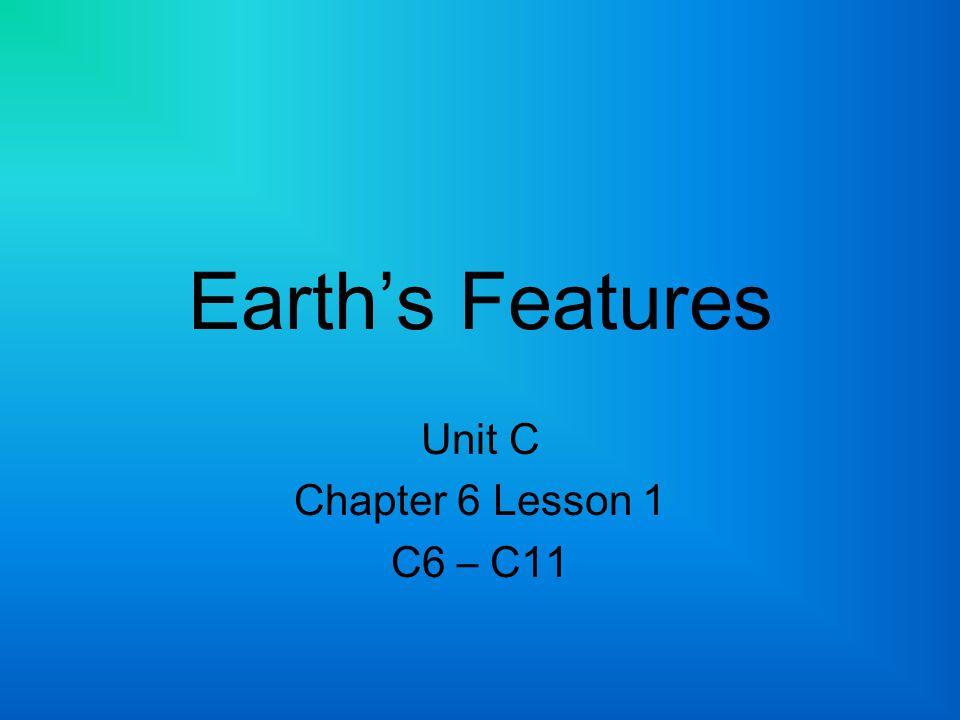 Earth's Features Unit C Chapter 6 Lesson 1 C6 – C11