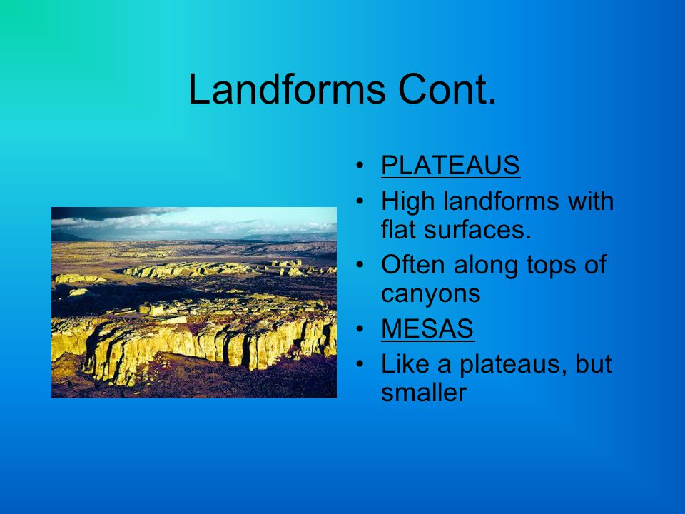 Landforms Cont. PLATEAUS High landforms with flat surfaces. Often along tops of canyons MESAS Like a plateaus, but smaller
