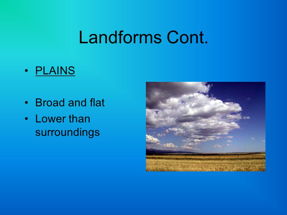 Landforms Cont. PLAINS Broad and flat Lower than surroundings