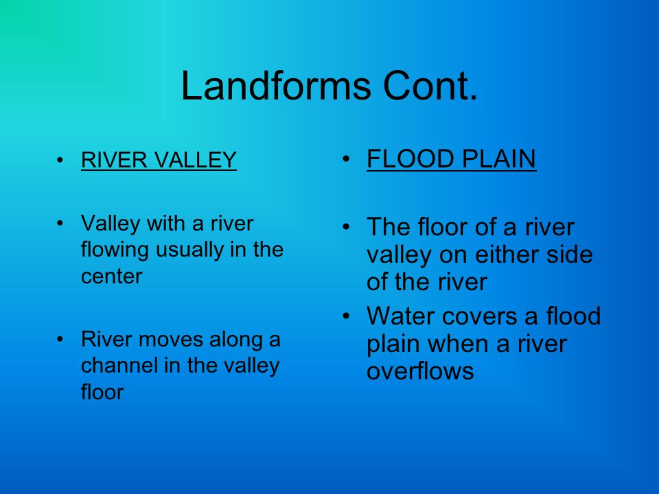 Landforms Cont. RIVER VALLEY Valley with a river flowing usually in the center River moves along a channel in the valley floor FLOOD PLAIN The floor o