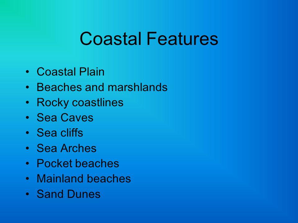 Coastal Features Coastal Plain Beaches and marshlands Rocky coastlines Sea Caves Sea cliffs Sea Arches Pocket beaches Mainland beaches Sand Dunes