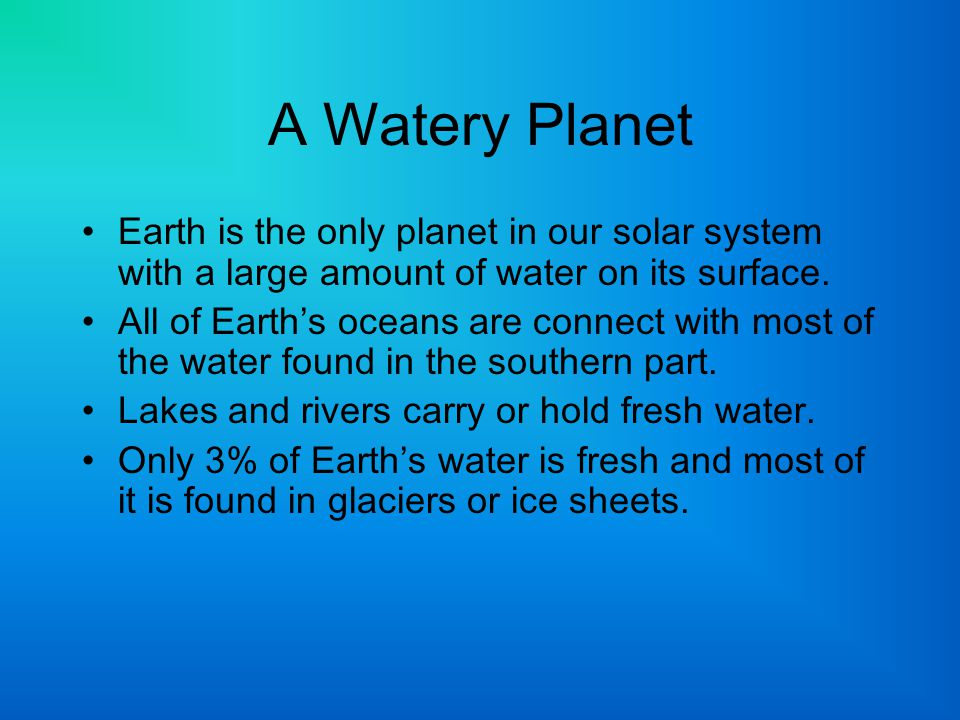 A Watery Planet Earth is the only planet in our solar system with a large amount of water on its surface. All of Earth's oceans are connect with most