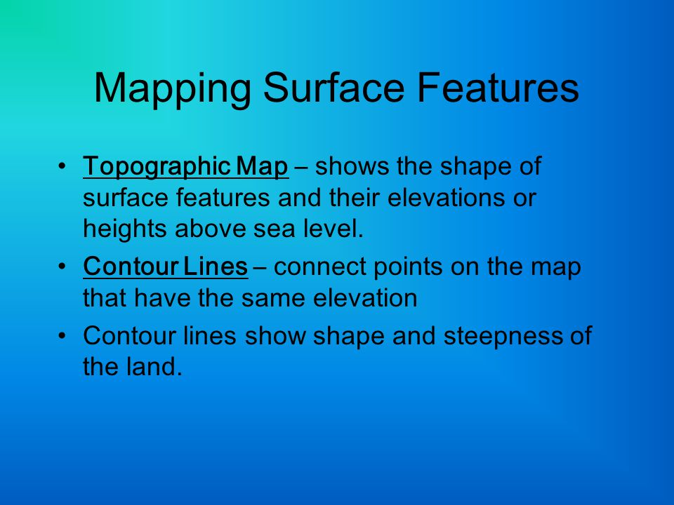 Mapping Surface Features Topographic Map – shows the shape of surface features and their elevations or heights above sea level. Contour Lines – connec
