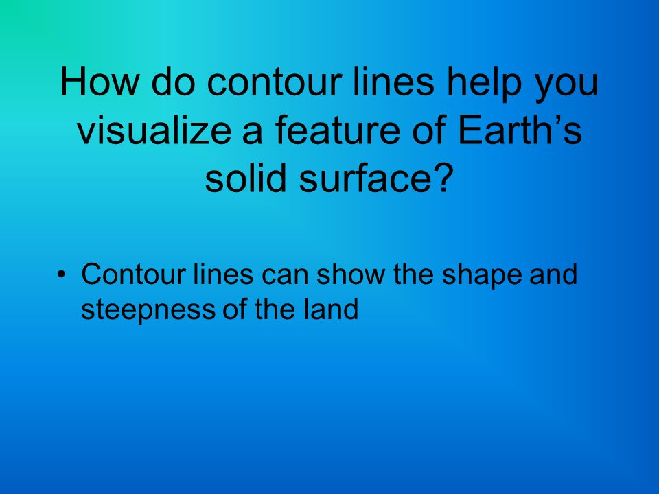 How do contour lines help you visualize a feature of Earth's solid surface? Contour lines can show the shape and steepness of the land