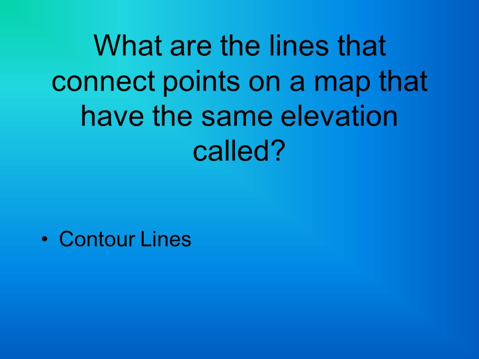 What are the lines that connect points on a map that have the same elevation called? Contour Lines
