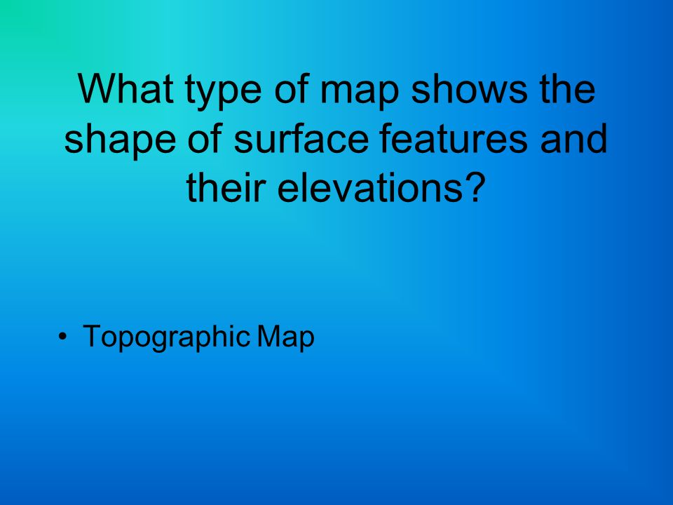 What type of map shows the shape of surface features and their elevations? Topographic Map