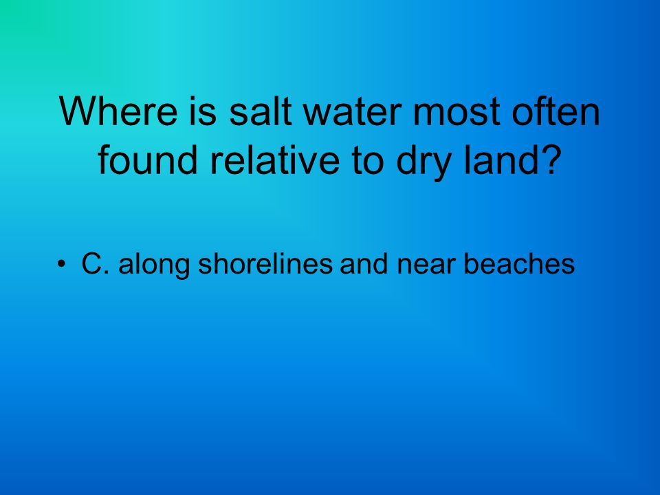 Where is salt water most often found relative to dry land? C. along shorelines and near beaches