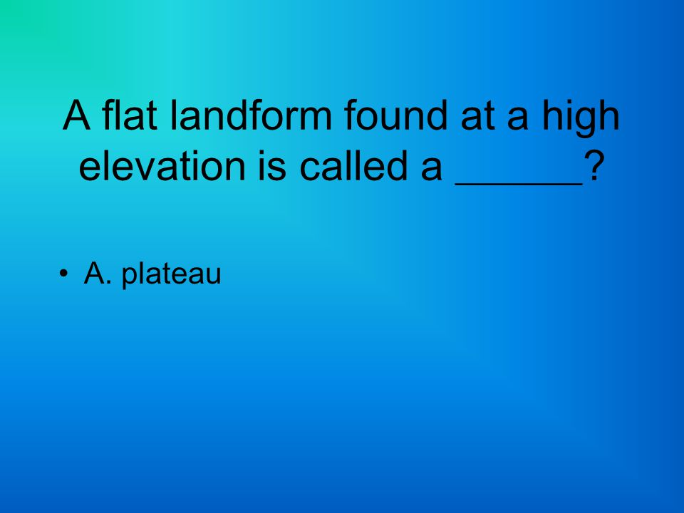 A flat landform found at a high elevation is called a ______? A. plateau