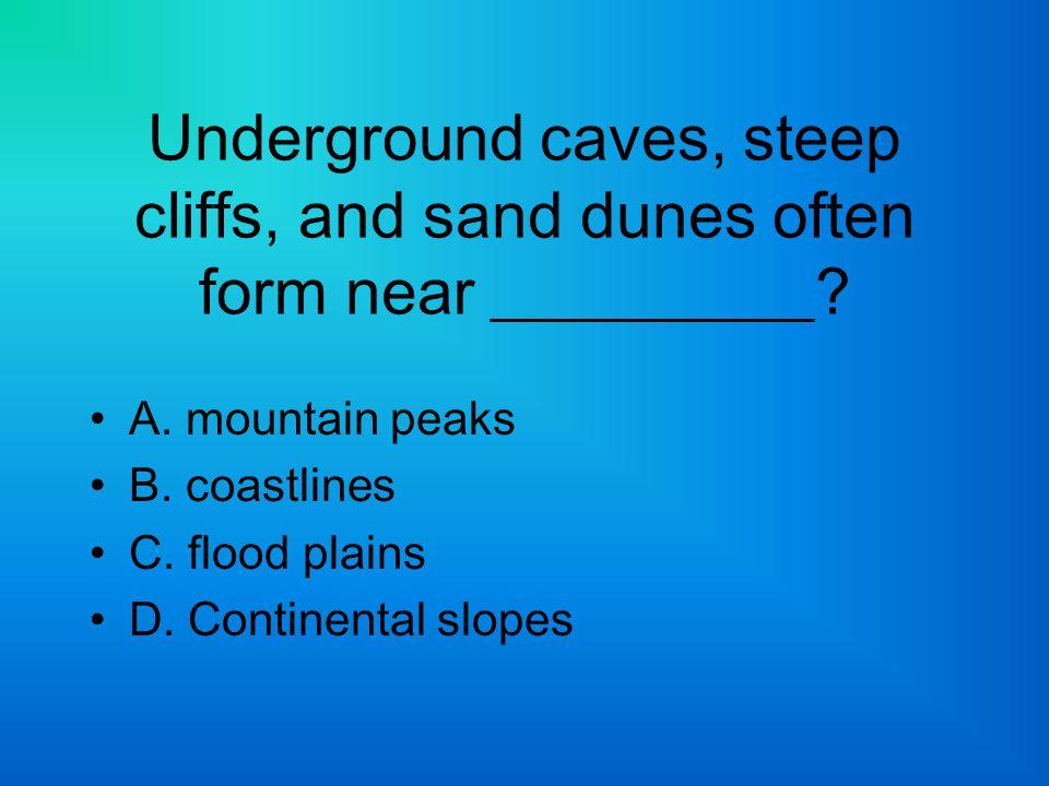 Underground caves, steep cliffs, and sand dunes often form near __________? A. mountain peaks B. coastlines C. flood plains D. Continental slopes