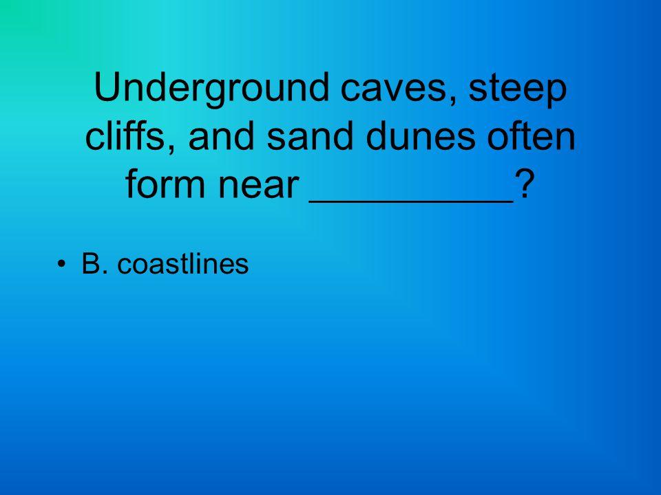 Underground caves, steep cliffs, and sand dunes often form near __________? B. coastlines